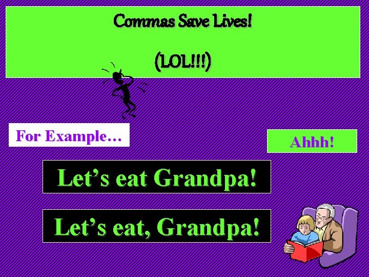 Commas Save Lives! (LOL!!!) For Example… Let's eat Grandpa! Let's eat, Grandpa! Ahhh!