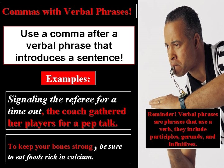 Commas with Verbal Phrases! Use a comma after a verbal phrase that introduces a
