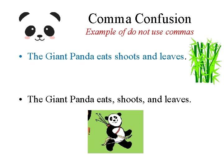 Comma Confusion Example of do not use commas • The Giant Panda eats shoots