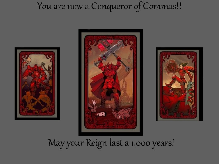 You are now a Conqueror of Commas!! May your Reign last a 1, 000