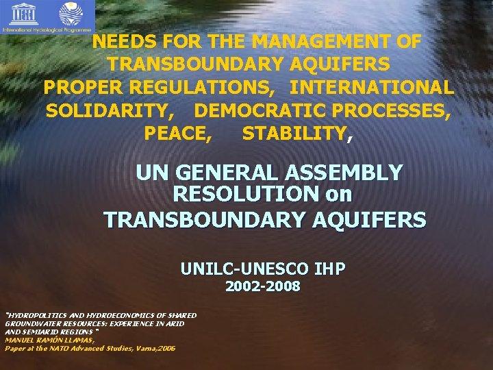 NEEDS FOR THE MANAGEMENT OF TRANSBOUNDARY AQUIFERS PROPER REGULATIONS, INTERNATIONAL SOLIDARITY, DEMOCRATIC PROCESSES, PEACE,