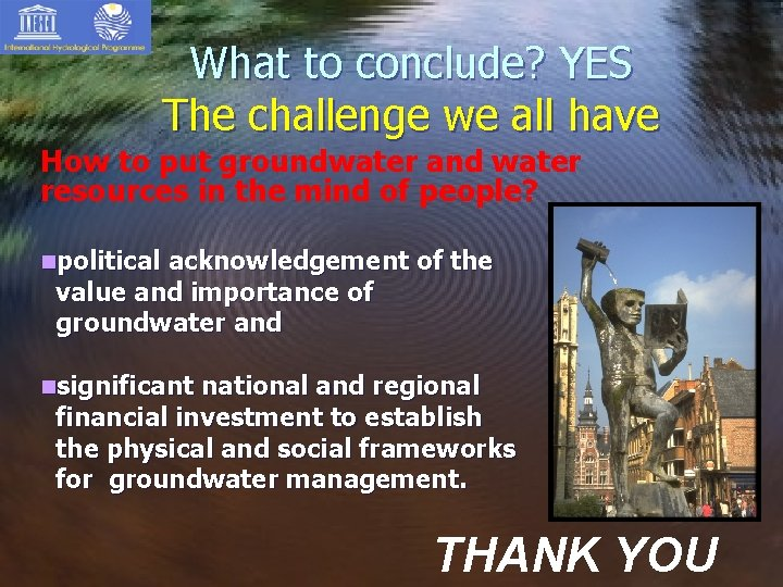 What to conclude? YES The challenge we all have How to put groundwater and