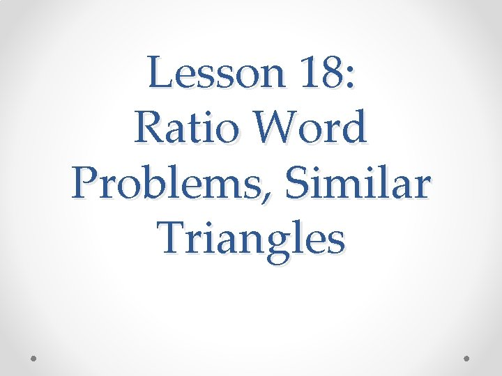 Lesson 18: Ratio Word Problems, Similar Triangles