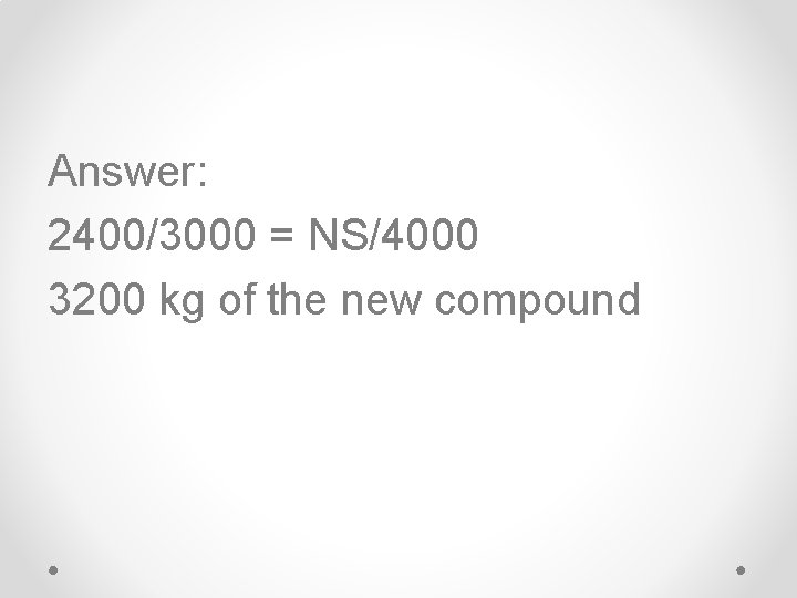 Answer: 2400/3000 = NS/4000 3200 kg of the new compound