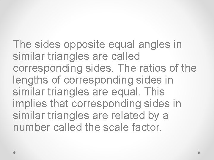 The sides opposite equal angles in similar triangles are called corresponding sides. The ratios