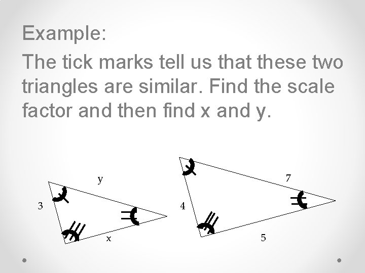 Example: The tick marks tell us that these two triangles are similar. Find the