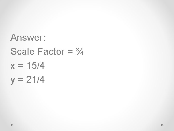 Answer: Scale Factor = ¾ x = 15/4 y = 21/4
