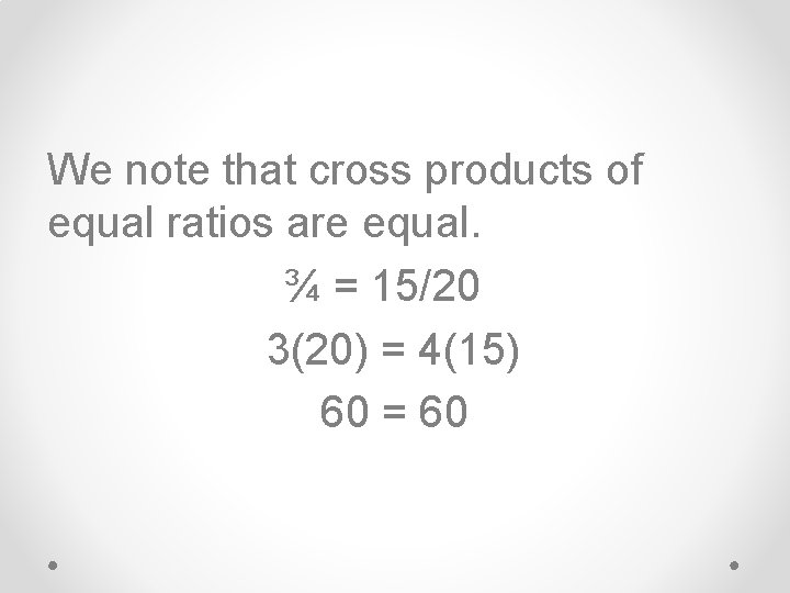 We note that cross products of equal ratios are equal. ¾ = 15/20 3(20)