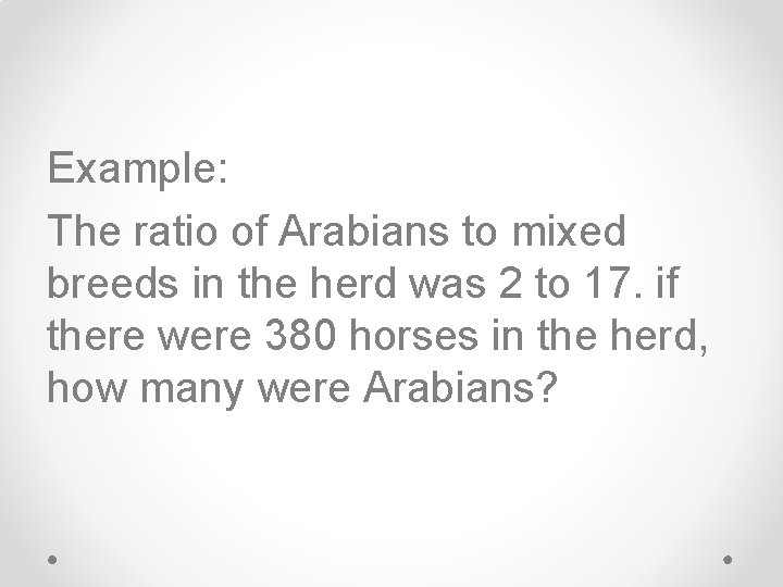 Example: The ratio of Arabians to mixed breeds in the herd was 2 to