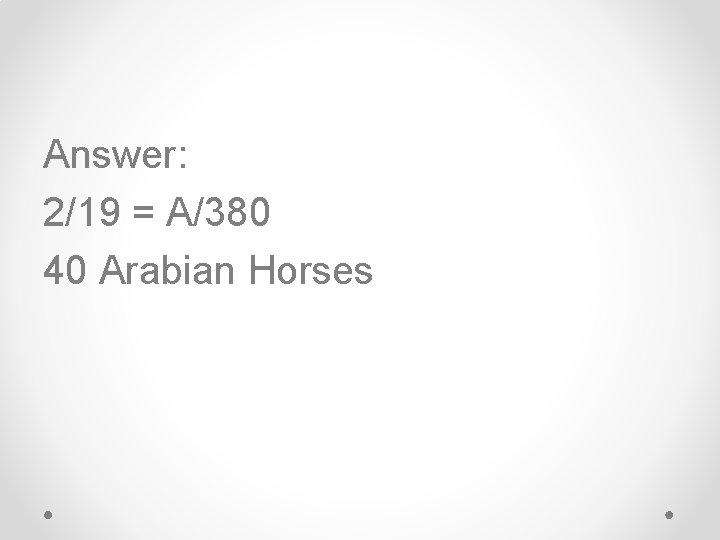 Answer: 2/19 = A/380 40 Arabian Horses