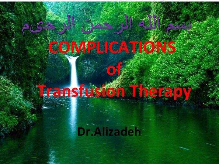 ﺑﺴﻢ ﺍﻟﻠﻪ ﺍﻟﺮﺣﻤﻦ ﺍﻟﺮﺣیﻢ COMPLICATIONS of Transfusion Therapy Dr. Alizadeh