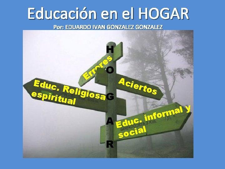 Educación en el HOGAR Por: EDUARDO IVAN GONZALEZ H s e r o O