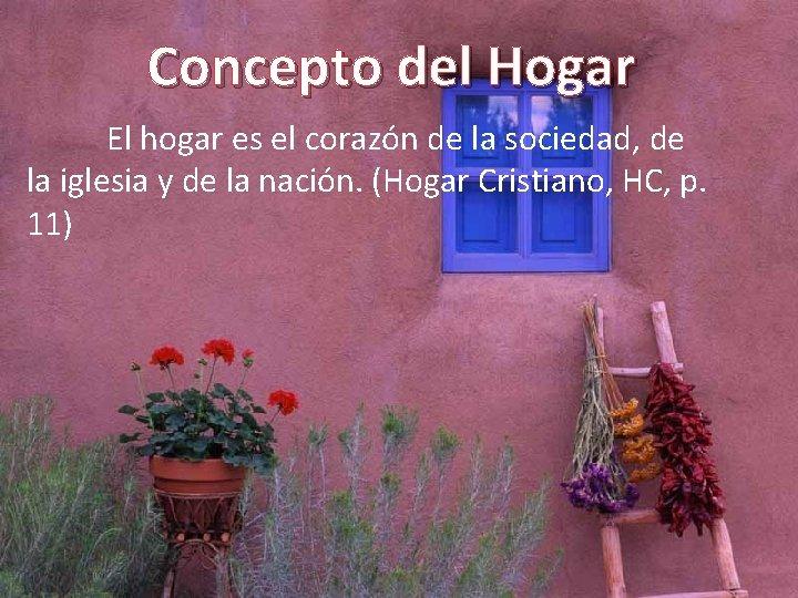 Concepto del Hogar El hogar es el corazón de la sociedad, de la iglesia