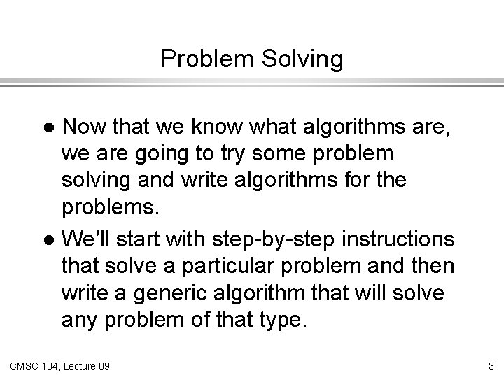 Problem Solving Now that we know what algorithms are, we are going to try