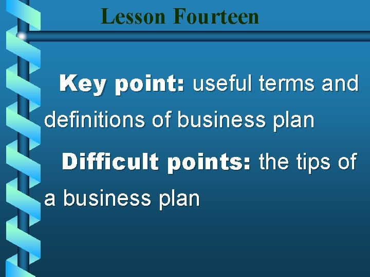 Lesson Fourteen Key point: useful terms and definitions of business plan Difficult points: the
