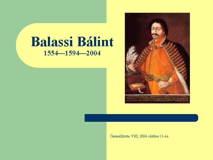 Balassi Bálint 1554— 1594— 2004 Összeállította: VHI, 2004. október 11 -én