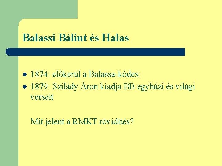Balassi Bálint és Halas l l 1874: előkerül a Balassa-kódex 1879: Szilády Áron kiadja