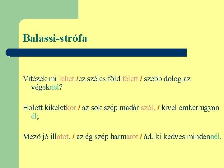 Balassi-strófa Vitézek mi lehet /ez széles föld felett / szebb dolog az végeknél? Holott