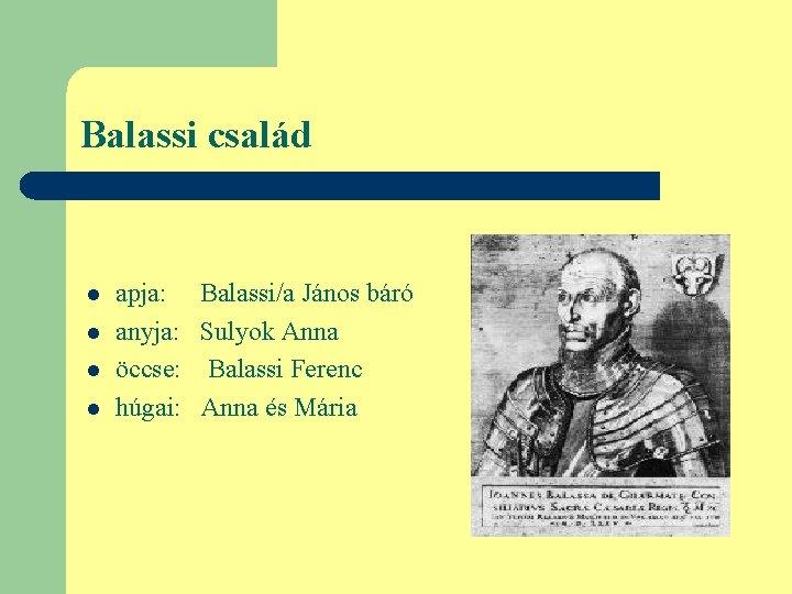 Balassi család l l apja: anyja: öccse: húgai: Balassi/a János báró Sulyok Anna Balassi
