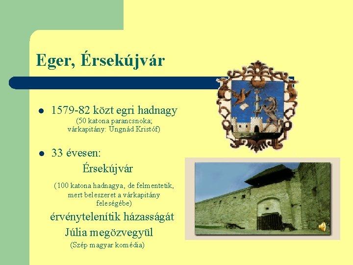 Eger, Érsekújvár l 1579 -82 közt egri hadnagy (50 katona parancsnoka; várkapitány: Ungnád Kristóf)