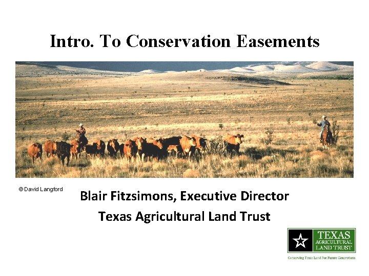 Intro. To Conservation Easements © David Langford Blair Fitzsimons, Executive Director Texas Agricultural Land
