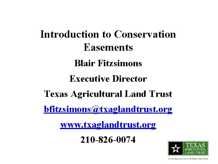 Introduction to Conservation Easements Blair Fitzsimons Executive Director Texas Agricultural Land Trust bfitzsimons@txaglandtrust. org