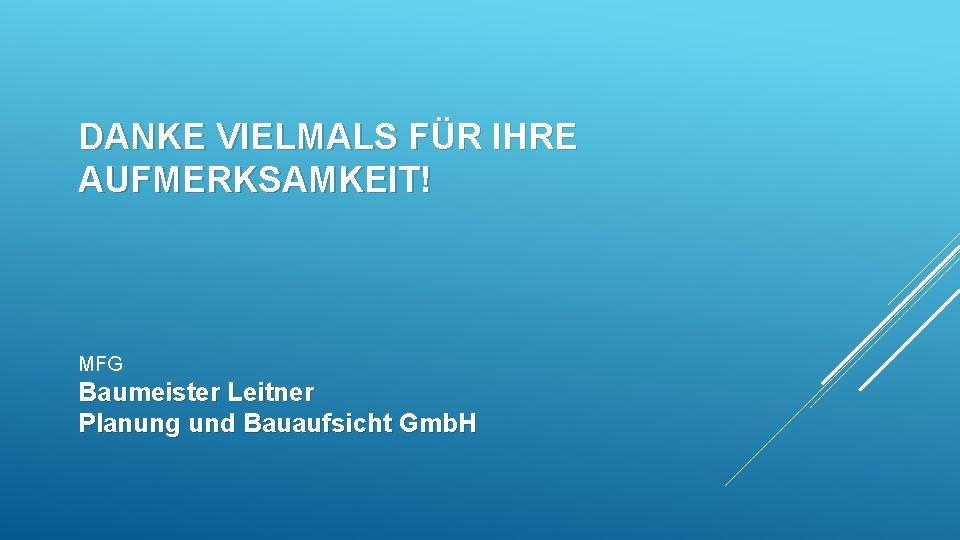 DANKE VIELMALS FÜR IHRE AUFMERKSAMKEIT! MFG Baumeister Leitner Planung und Bauaufsicht Gmb. H