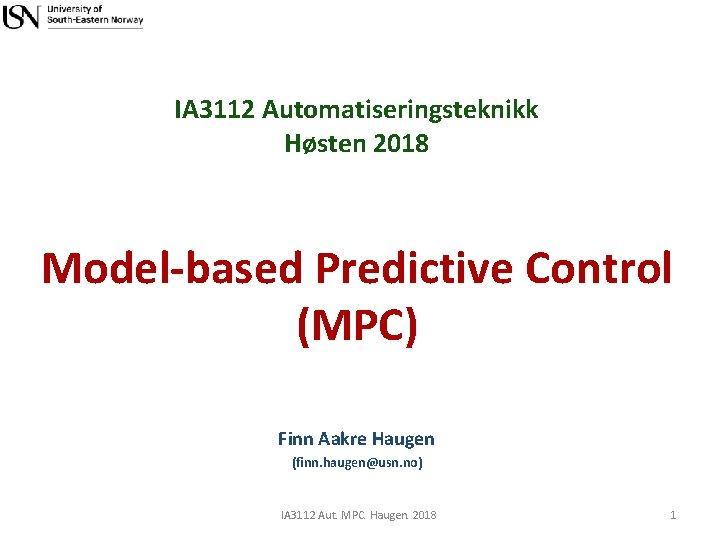 IA 3112 Automatiseringsteknikk Høsten 2018 Model-based Predictive Control (MPC) Finn Aakre Haugen (finn. haugen@usn.