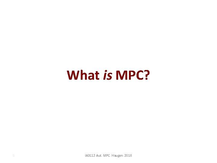 What is MPC? 5 IA 3112 Aut. MPC. Haugen. 2018