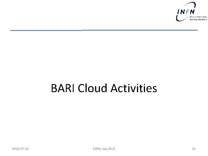 BARI Cloud Activities 2015 -07 -16 CERN, July 2015 10