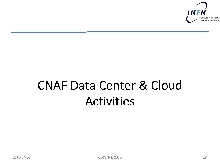 CNAF Data Center & Cloud Activities 2015 -07 -16 CERN, July 2015 18