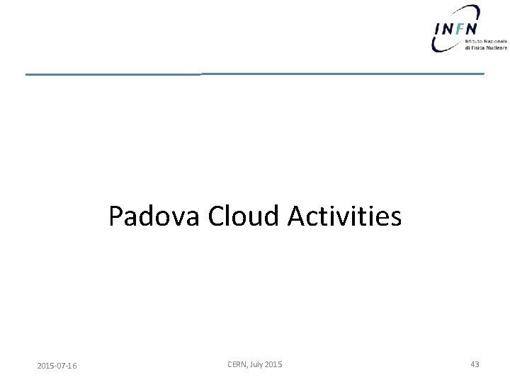 Padova Cloud Activities 2015 -07 -16 CERN, July 2015 43