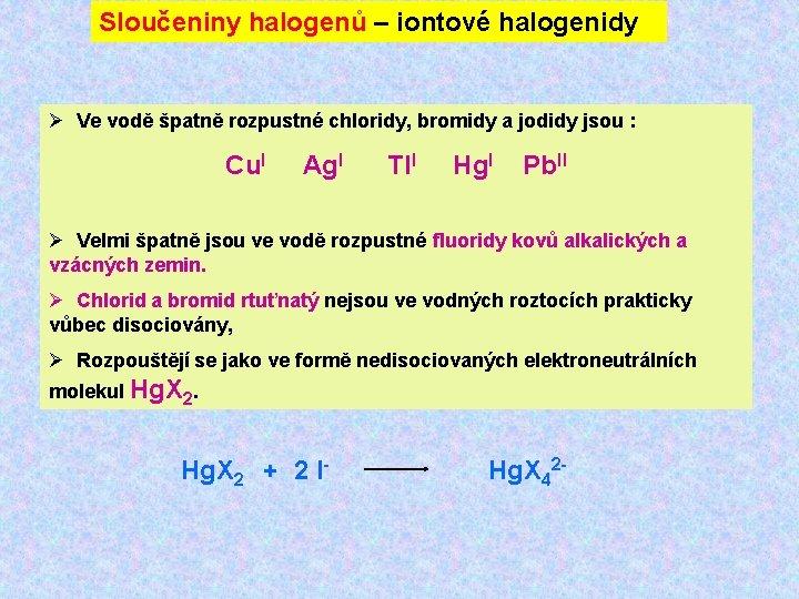Sloučeniny halogenů – iontové halogenidy Ø Ve vodě špatně rozpustné chloridy, bromidy a jodidy