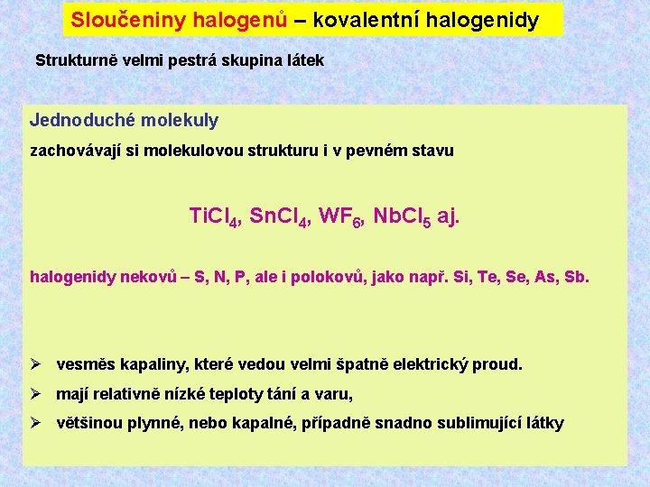 Sloučeniny halogenů – kovalentní halogenidy Strukturně velmi pestrá skupina látek Jednoduché molekuly zachovávají si