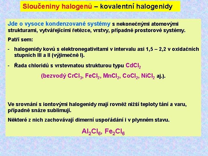 Sloučeniny halogenů – kovalentní halogenidy Jde o vysoce kondenzované systémy s nekonečnými atomovými strukturami,