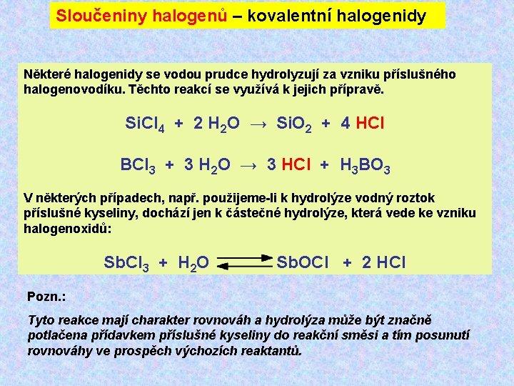 Sloučeniny halogenů – kovalentní halogenidy Některé halogenidy se vodou prudce hydrolyzují za vzniku příslušného