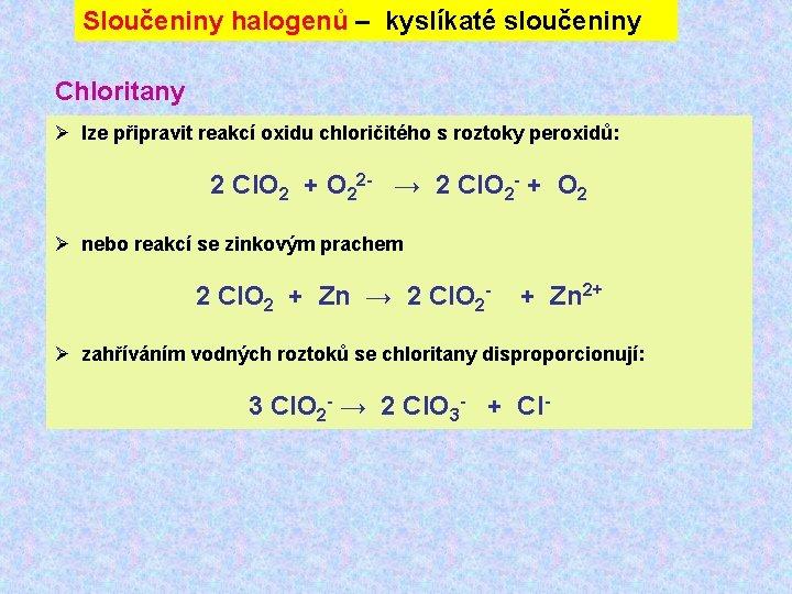Sloučeniny halogenů – kyslíkaté sloučeniny Chloritany Ø lze připravit reakcí oxidu chloričitého s roztoky