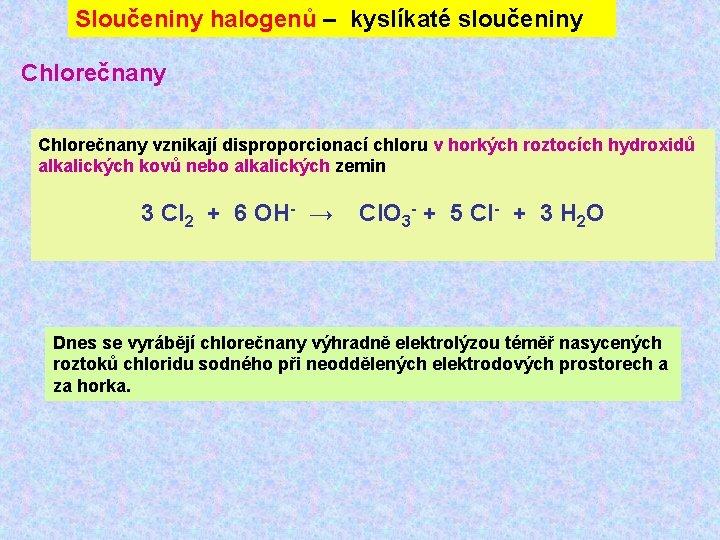 Sloučeniny halogenů – kyslíkaté sloučeniny Chlorečnany vznikají disproporcionací chloru v horkých roztocích hydroxidů alkalických