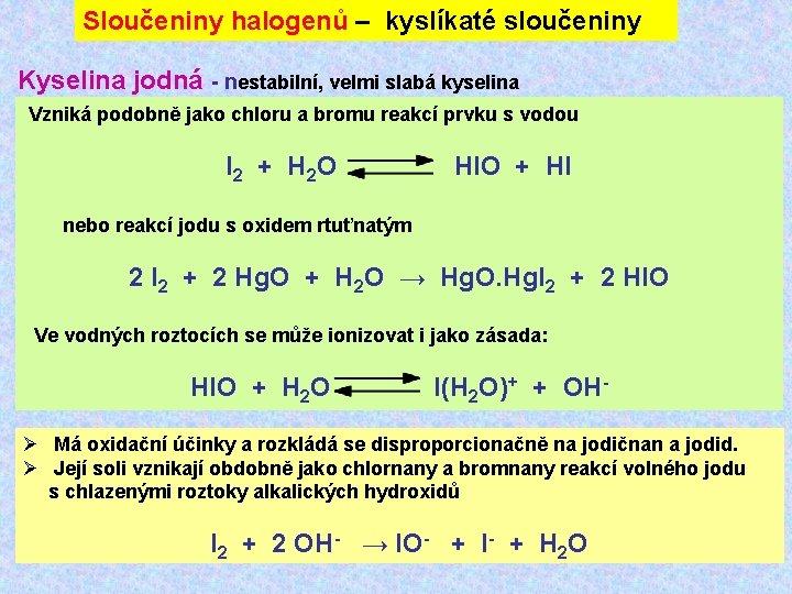 Sloučeniny halogenů – kyslíkaté sloučeniny Kyselina jodná - nestabilní, velmi slabá kyselina Vzniká podobně