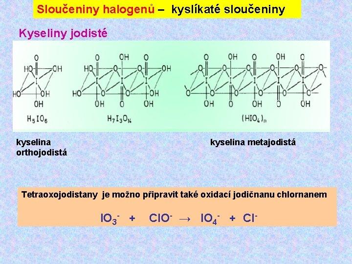 Sloučeniny halogenů – kyslíkaté sloučeniny Kyseliny jodisté kyselina orthojodistá kyselina metajodistá Tetraoxojodistany je možno