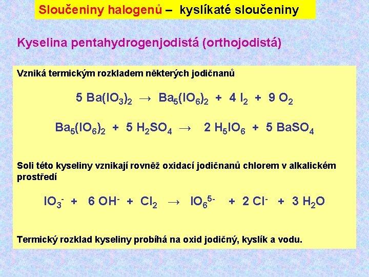 Sloučeniny halogenů – kyslíkaté sloučeniny Kyselina pentahydrogenjodistá (orthojodistá) Vzniká termickým rozkladem některých jodičnanů 5