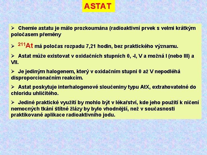 ASTAT Ø Chemie astatu je málo prozkoumána (radioaktivní prvek s velmi krátkým poločasem přeměny