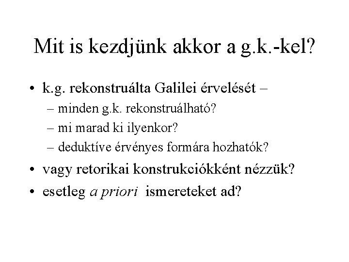 Mit is kezdjünk akkor a g. k. -kel? • k. g. rekonstruálta Galilei érvelését