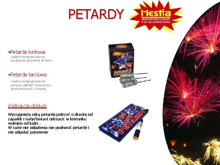 PETARDY • Petarda lontowa zapłon następuje poprzez przyłożenie płomienia do lontu • Petarda tarciowa