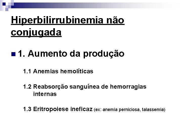 Hiperbilirrubinemia não conjugada n 1. Aumento da produção 1. 1 Anemias hemolíticas 1. 2