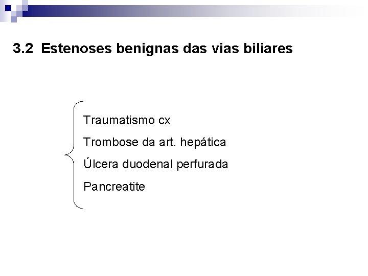 3. 2 Estenoses benignas das vias biliares Traumatismo cx Trombose da art. hepática Úlcera