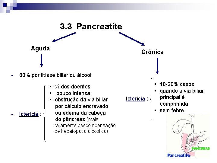 3. 3 Pancreatite Aguda § § Crónica 80% por litíase biliar ou álcool Icterícia