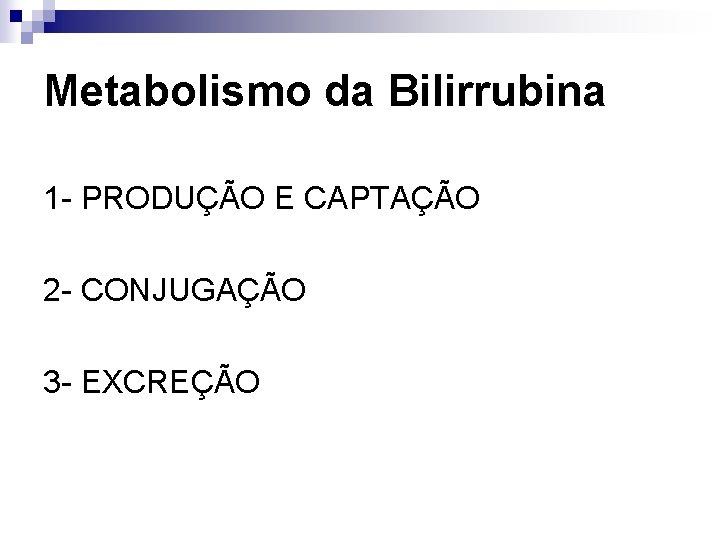 Metabolismo da Bilirrubina 1 - PRODUÇÃO E CAPTAÇÃO 2 - CONJUGAÇÃO 3 - EXCREÇÃO