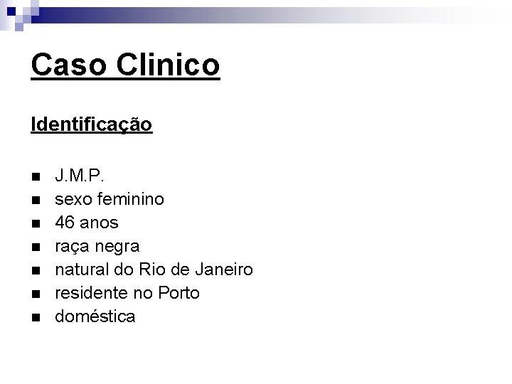 Caso Clinico Identificação n n n n J. M. P. sexo feminino 46 anos