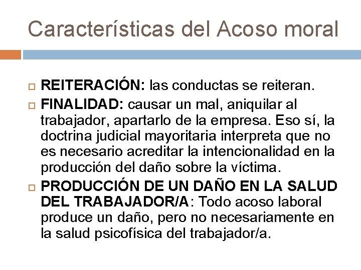 Características del Acoso moral REITERACIÓN: las conductas se reiteran. FINALIDAD: causar un mal, aniquilar
